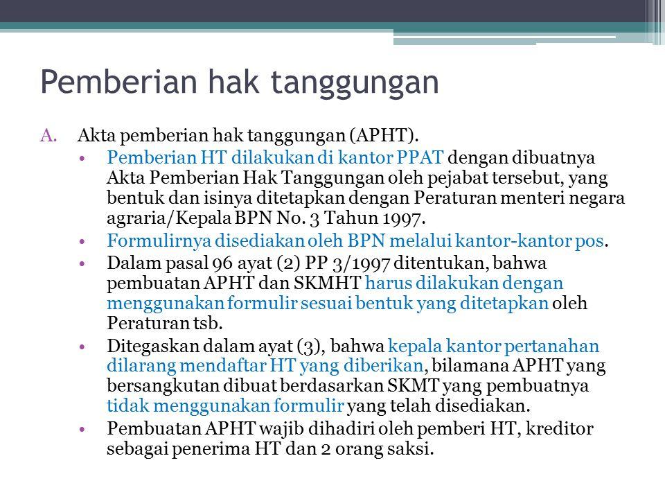 Pemberian hak tanggungan A.Akta pemberian hak tanggungan (APHT). Pemberian HT dilakukan di kantor PPAT dengan dibuatnya Akta Pemberian Hak Tanggungan