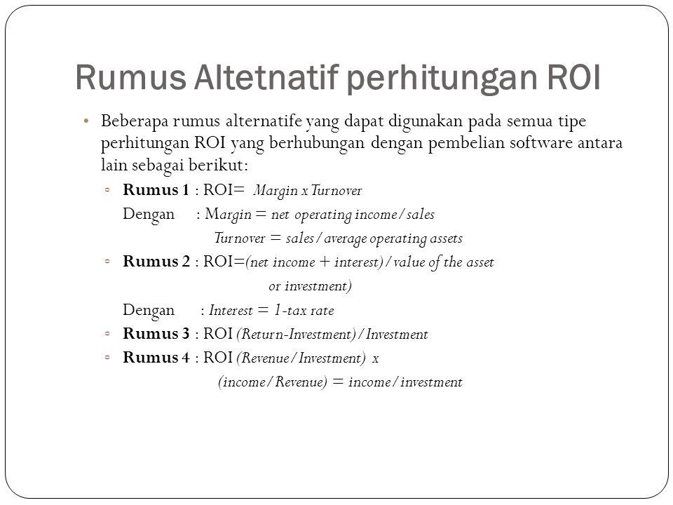Rumus Altetnatif perhitungan ROI Beberapa rumus alternatife yang dapat digunakan pada semua tipe perhitungan ROI yang berhubungan dengan pembelian software antara lain sebagai berikut: ▫ Rumus 1 : ROI= Margin x Turnover Dengan : Margin = net operating income/sales Turnover = sales/average operating assets ▫ Rumus 2 : ROI=(net income + interest)/value of the asset or investment) Dengan : Interest = 1-tax rate ▫ Rumus 3 : ROI (Return-Investment)/Investment ▫ Rumus 4 : ROI (Revenue/Investment) x (income/Revenue) = income/investment