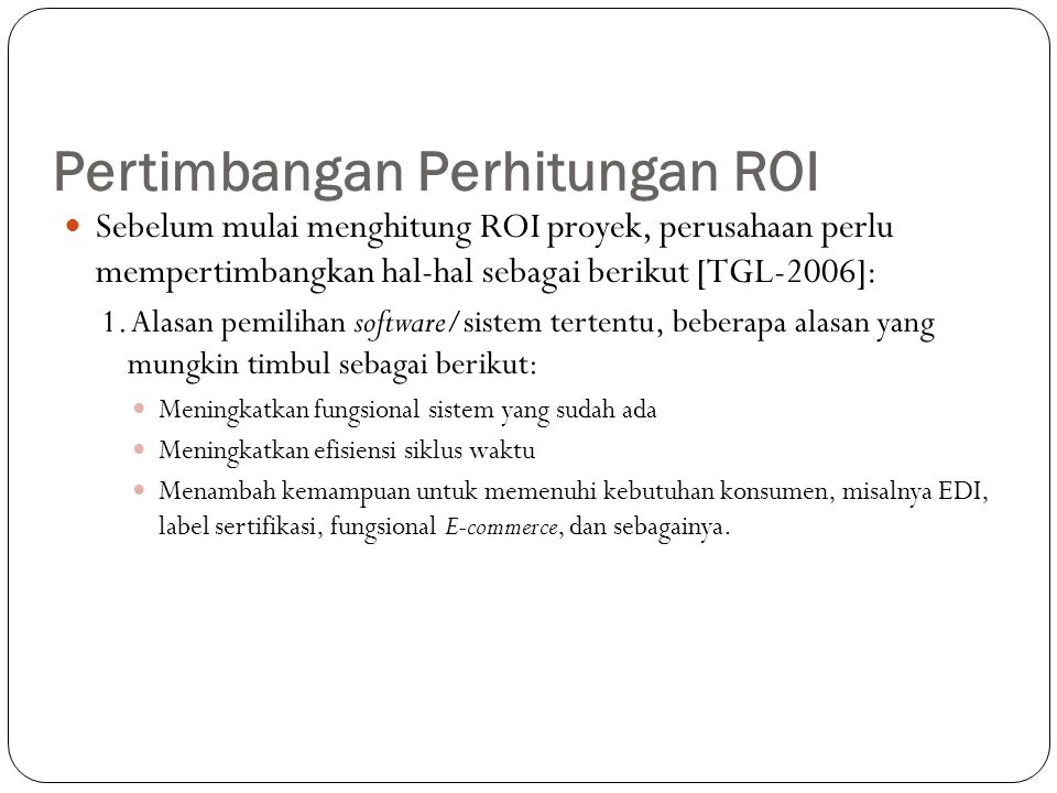 Pertimbangan Perhitungan ROI Sebelum mulai menghitung ROI proyek, perusahaan perlu mempertimbangkan hal-hal sebagai berikut [TGL-2006]: 1. Alasan pemi