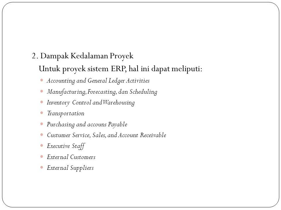 2. Dampak Kedalaman Proyek Untuk proyek sistem ERP, hal ini dapat meliputi: Accounting and General Ledger Activities Manufacturing, Forecasting, dan S