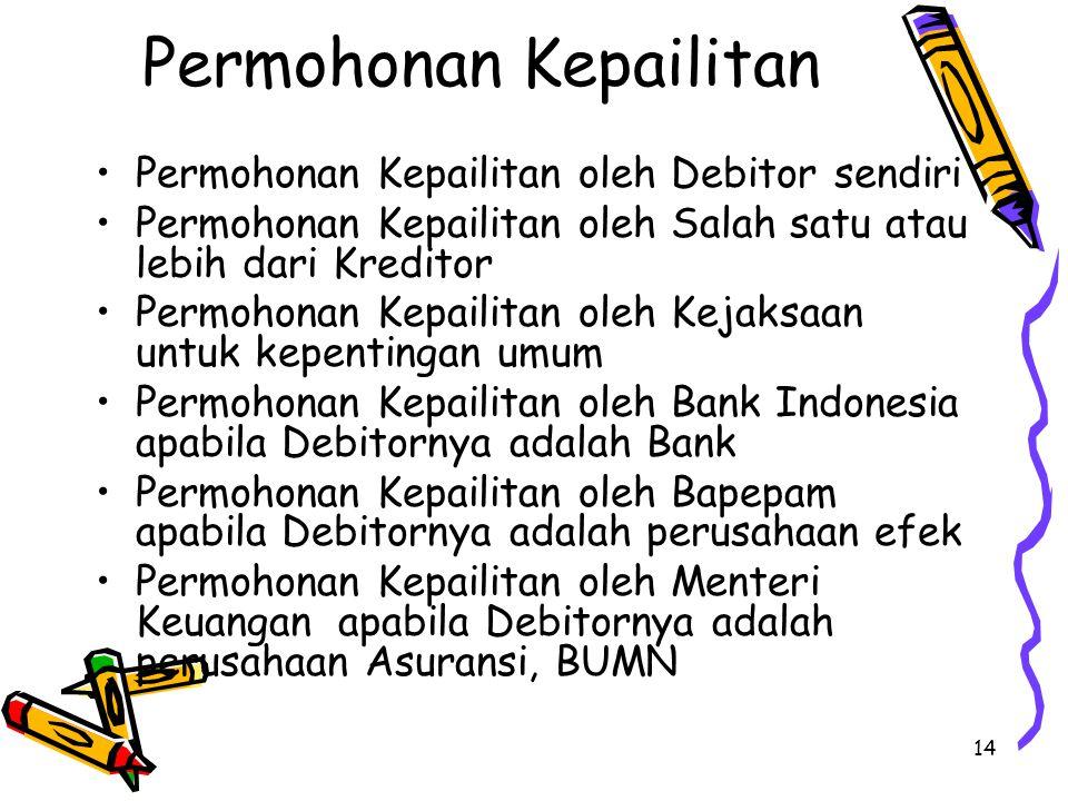 14 Permohonan Kepailitan Permohonan Kepailitan oleh Debitor sendiri Permohonan Kepailitan oleh Salah satu atau lebih dari Kreditor Permohonan Kepailitan oleh Kejaksaan untuk kepentingan umum Permohonan Kepailitan oleh Bank Indonesia apabila Debitornya adalah Bank Permohonan Kepailitan oleh Bapepam apabila Debitornya adalah perusahaan efek Permohonan Kepailitan oleh Menteri Keuangan apabila Debitornya adalah perusahaan Asuransi, BUMN