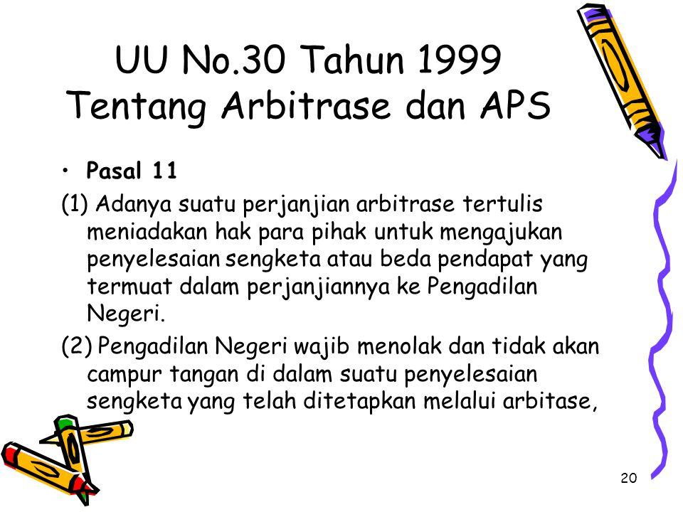 20 UU No.30 Tahun 1999 Tentang Arbitrase dan APS Pasal 11 (1) Adanya suatu perjanjian arbitrase tertulis meniadakan hak para pihak untuk mengajukan penyelesaian sengketa atau beda pendapat yang termuat dalam perjanjiannya ke Pengadilan Negeri.