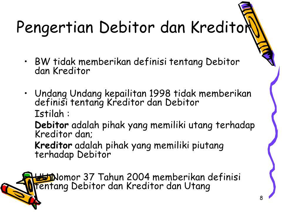 8 Pengertian Debitor dan Kreditor BW tidak memberikan definisi tentang Debitor dan Kreditor Undang Undang kepailitan 1998 tidak memberikan definisi tentang Kreditor dan Debitor Istilah : Debitor adalah pihak yang memiliki utang terhadap Kreditor dan; Kreditor adalah pihak yang memiliki piutang terhadap Debitor UU Nomor 37 Tahun 2004 memberikan definisi tentang Debitor dan Kreditor dan Utang