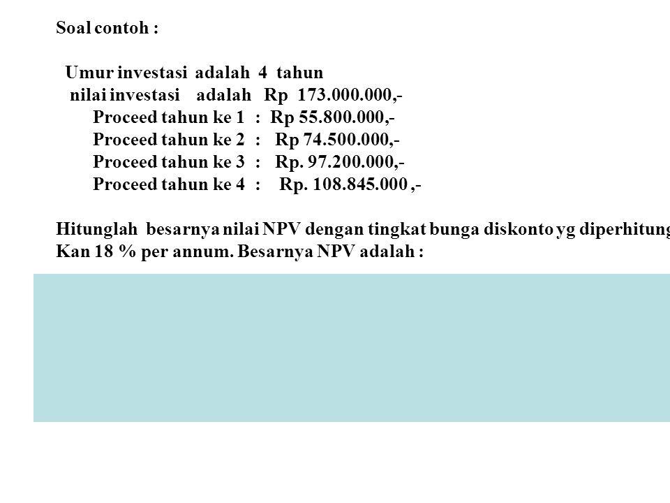 Soal contoh : Umur investasi adalah 4 tahun nilai investasi adalah Rp 173.000.000,- Proceed tahun ke 1 : Rp 55.800.000,- Proceed tahun ke 2 : Rp 74.50
