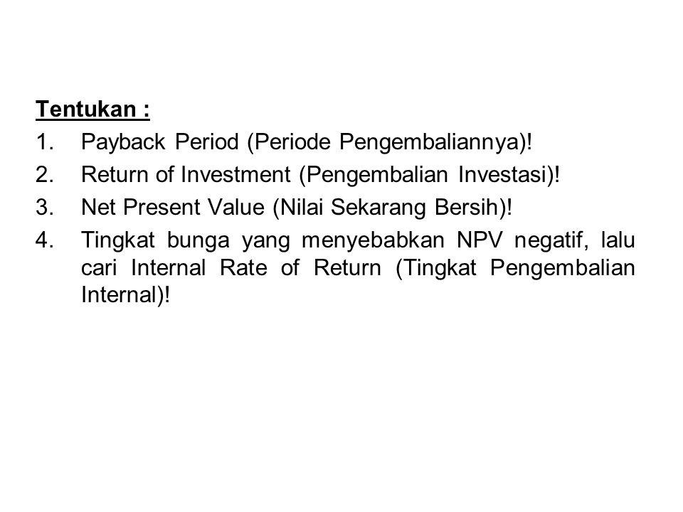 Tentukan : 1.Payback Period (Periode Pengembaliannya)! 2.Return of Investment (Pengembalian Investasi)! 3.Net Present Value (Nilai Sekarang Bersih)! 4
