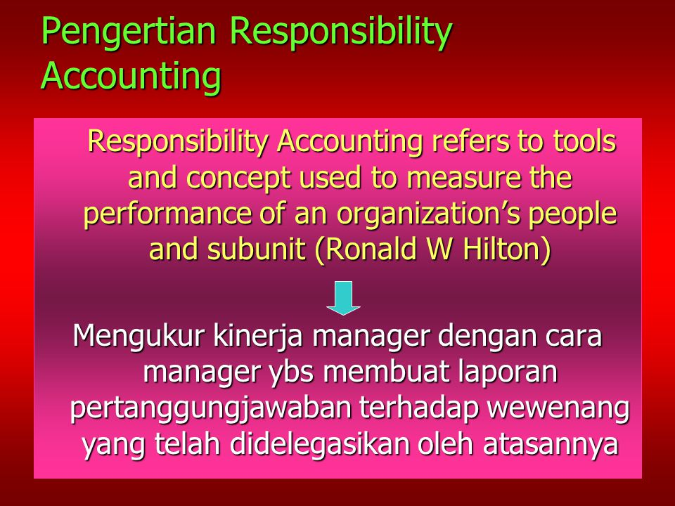 Pengertian Responsibility Accounting Responsibility Accounting refers to tools and concept used to measure the performance of an organization's people and subunit (Ronald W Hilton) Responsibility Accounting refers to tools and concept used to measure the performance of an organization's people and subunit (Ronald W Hilton) Mengukur kinerja manager dengan cara manager ybs membuat laporan pertanggungjawaban terhadap wewenang yang telah didelegasikan oleh atasannya