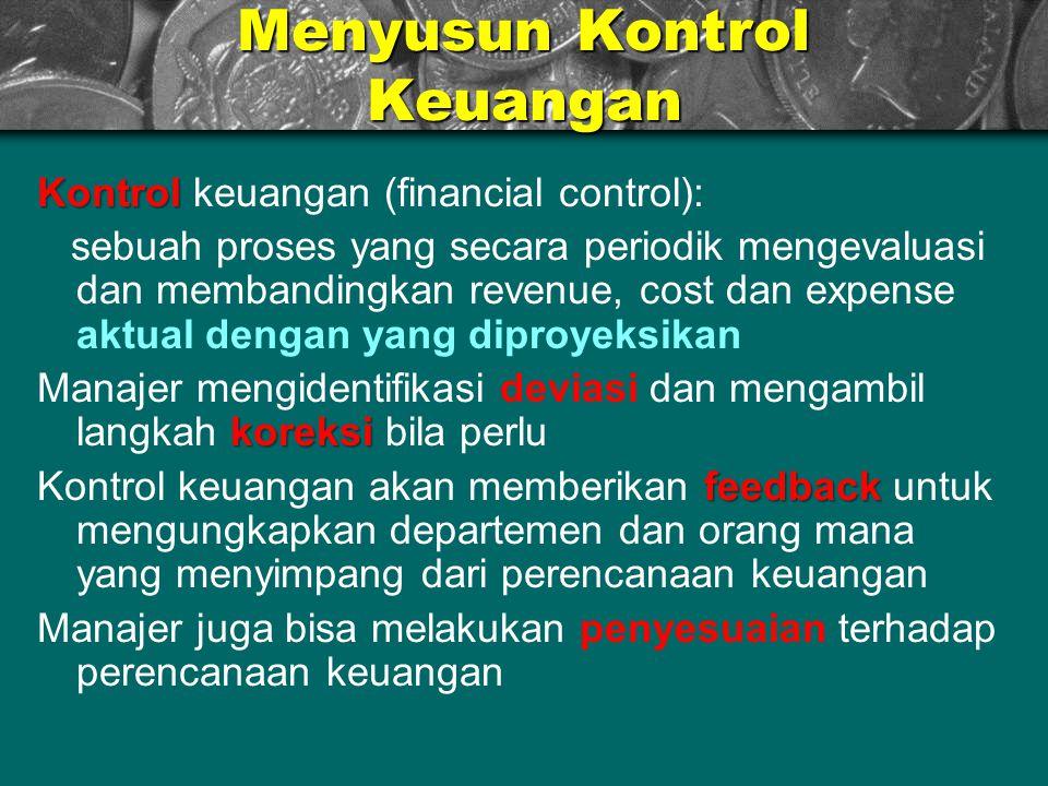 Menyusun Kontrol Keuangan Kontrol Kontrol keuangan (financial control): sebuah proses yang secara periodik mengevaluasi dan membandingkan revenue, cos