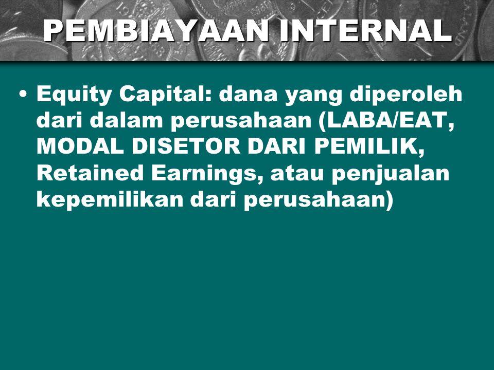 PEMBIAYAAN INTERNAL Equity Capital: dana yang diperoleh dari dalam perusahaan (LABA/EAT, MODAL DISETOR DARI PEMILIK, Retained Earnings, atau penjualan