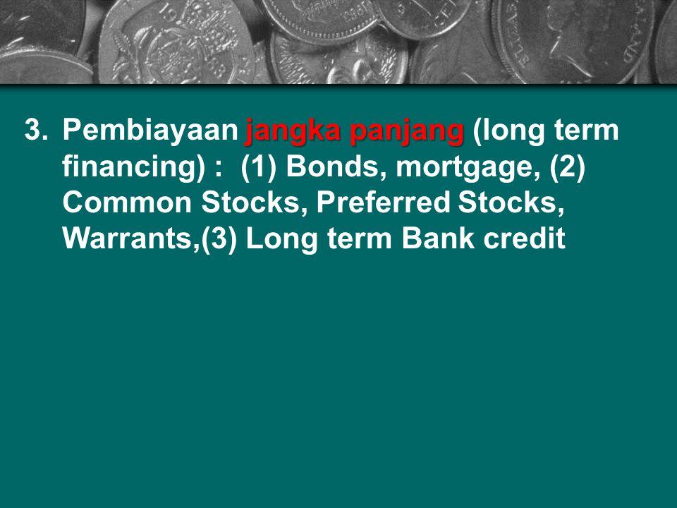 jangka panjang 3.Pembiayaan jangka panjang (long term financing) : (1) Bonds, mortgage, (2) Common Stocks, Preferred Stocks, Warrants,(3) Long term Ba