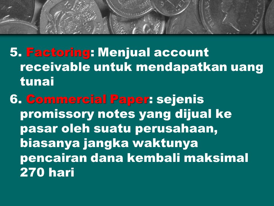 Factoring 5. Factoring: Menjual account receivable untuk mendapatkan uang tunai Commercial Paper 6. Commercial Paper: sejenis promissory notes yang di