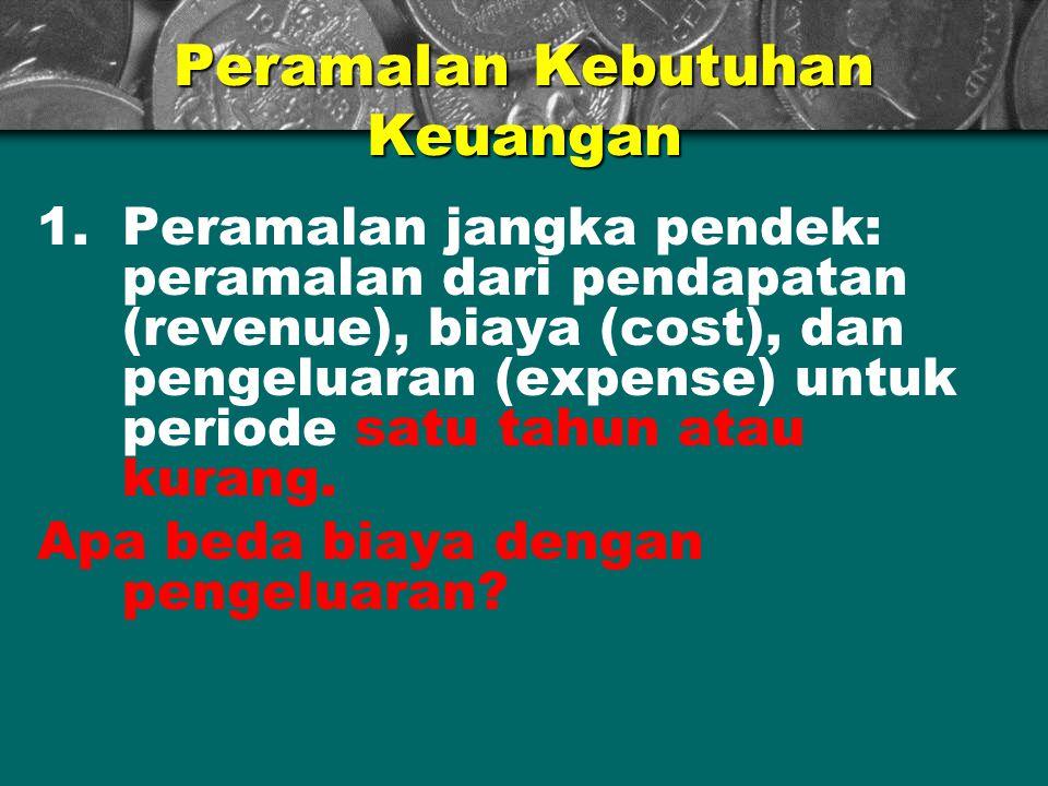 Peramalan Kebutuhan Keuangan 1.Peramalan jangka pendek: peramalan dari pendapatan (revenue), biaya (cost), dan pengeluaran (expense) untuk periode sat