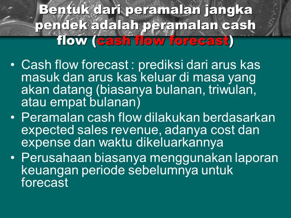 Bentuk dari peramalan jangka pendek adalah peramalan cash flow (cash flow forecast) Cash flow forecast : prediksi dari arus kas masuk dan arus kas kel