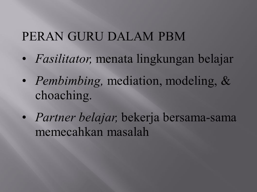 PERAN GURU DALAM PBM Fasilitator, menata lingkungan belajar Pembimbing, mediation, modeling, & choaching. Partner belajar, bekerja bersama-sama memeca