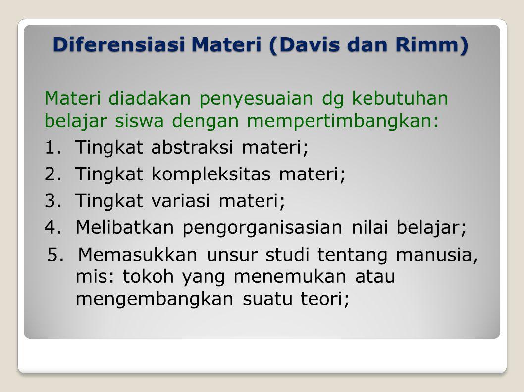 Diferensiasi Materi (Davis dan Rimm) Materi diadakan penyesuaian dg kebutuhan belajar siswa dengan mempertimbangkan: 1. Tingkat abstraksi materi; 2. T