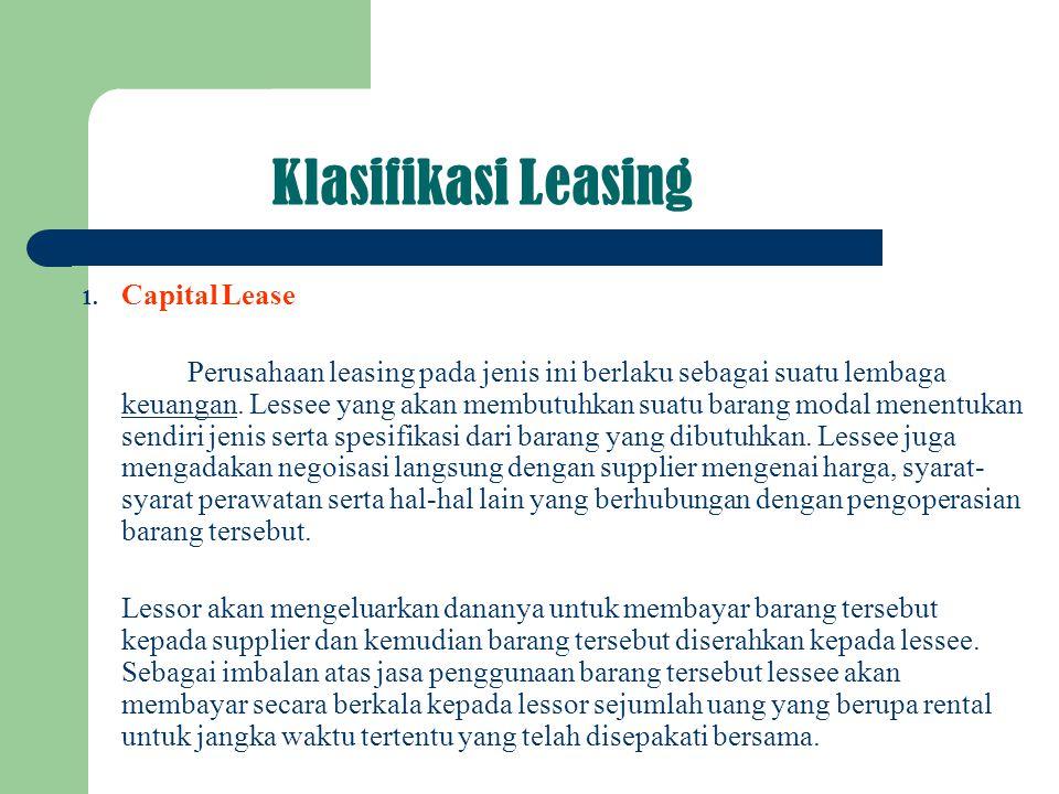 Klasifikasi Leasing 1. Capital Lease Perusahaan leasing pada jenis ini berlaku sebagai suatu lembaga keuangan. Lessee yang akan membutuhkan suatu bara