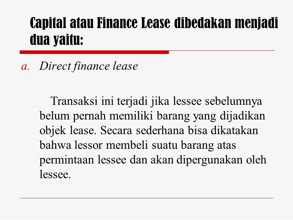 Capital atau Finance Lease dibedakan menjadi dua yaitu: a.Direct finance lease Transaksi ini terjadi jika lessee sebelumnya belum pernah memiliki bara
