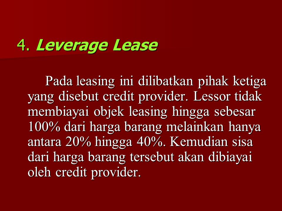 4. Leverage Lease Pada leasing ini dilibatkan pihak ketiga yang disebut credit provider. Lessor tidak membiayai objek leasing hingga sebesar 100% dari