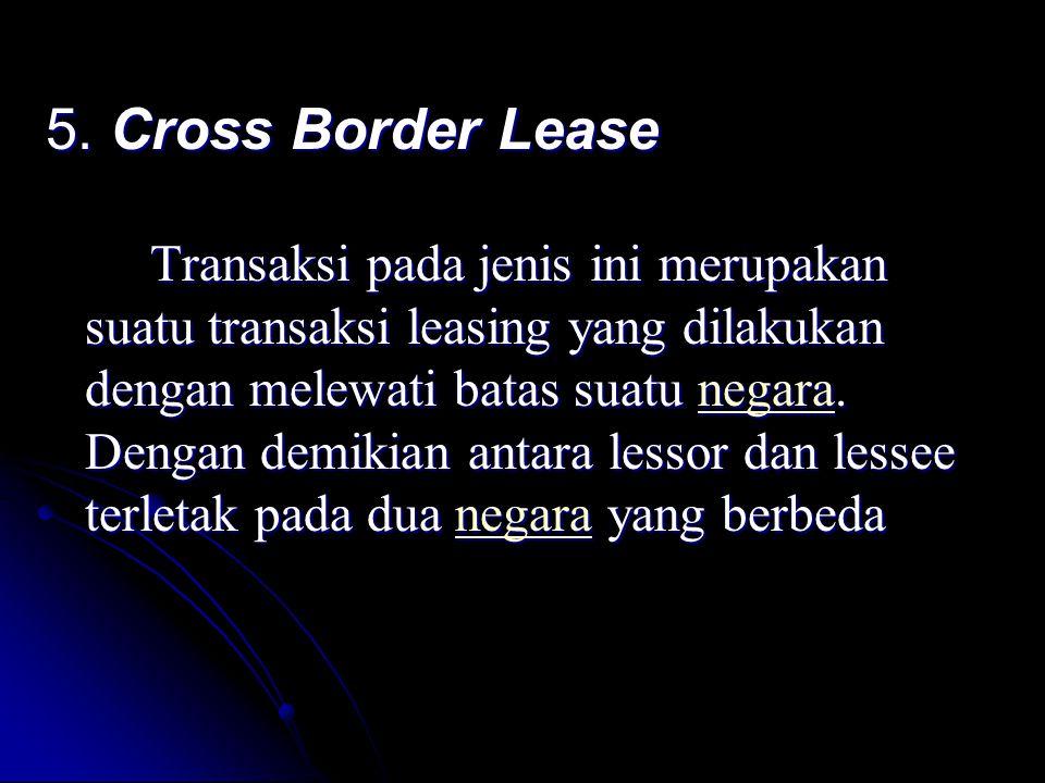 5. Cross Border Lease Transaksi pada jenis ini merupakan suatu transaksi leasing yang dilakukan dengan melewati batas suatu negara. Dengan demikian an