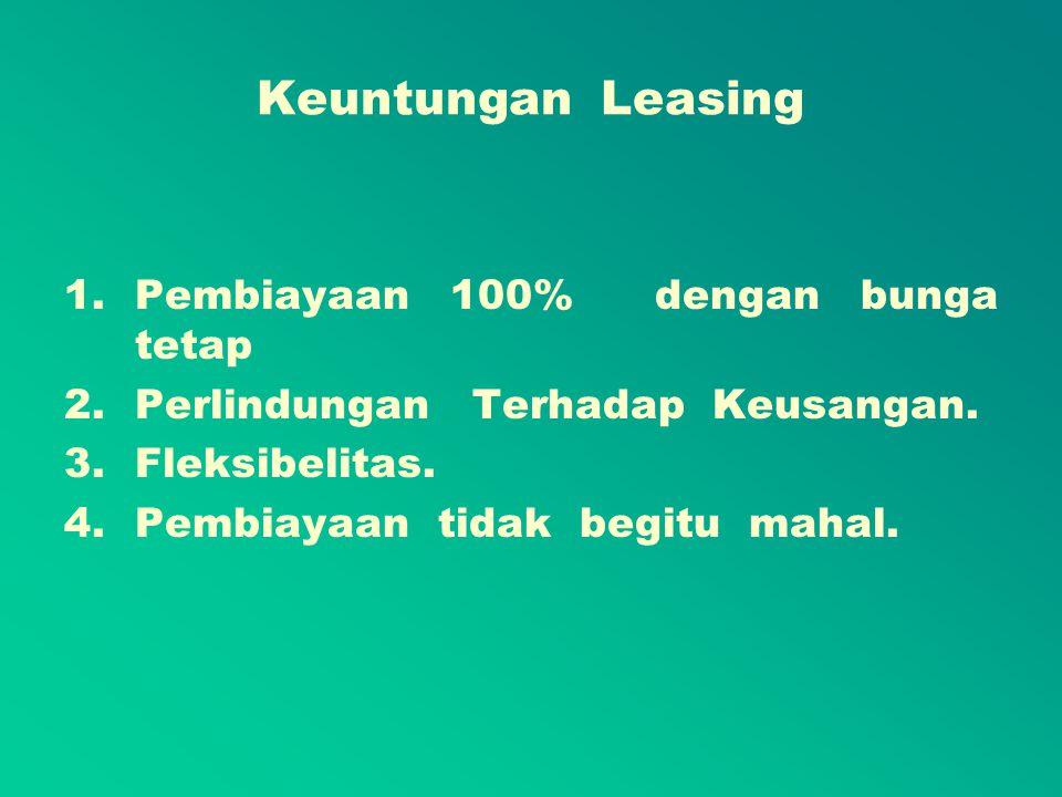 Keuntungan Leasing Pembiayaan 100% dengan bunga tetap Perjanjian lease seringkali tanpa mengharuskan pembayaran uang muka, sehingga lessee dapat memperoleh dan memanfaatkan aktiva yang dibutuhkannya pada waktunya tanpa harus mengeluarkan uang dalam jumlah yang cukup besar.