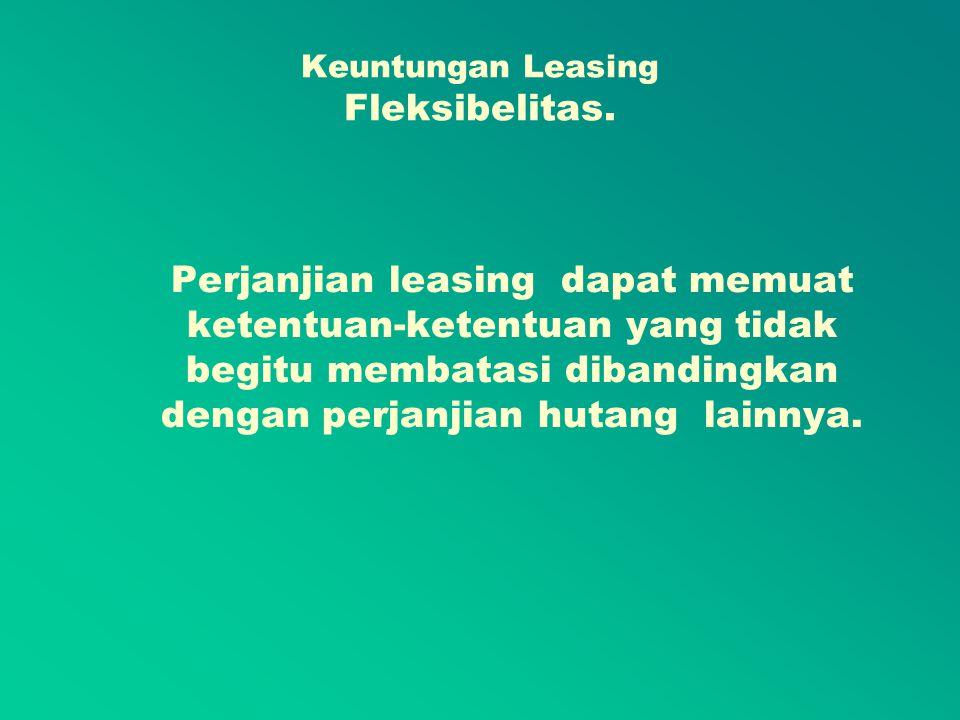 Keuntungan Leasing Pembiayaan tidak begitu mahal Banyak perusahaan yang menganggap leasing lebih murah dibanding dengan bentuk pembiayaan lainnya.