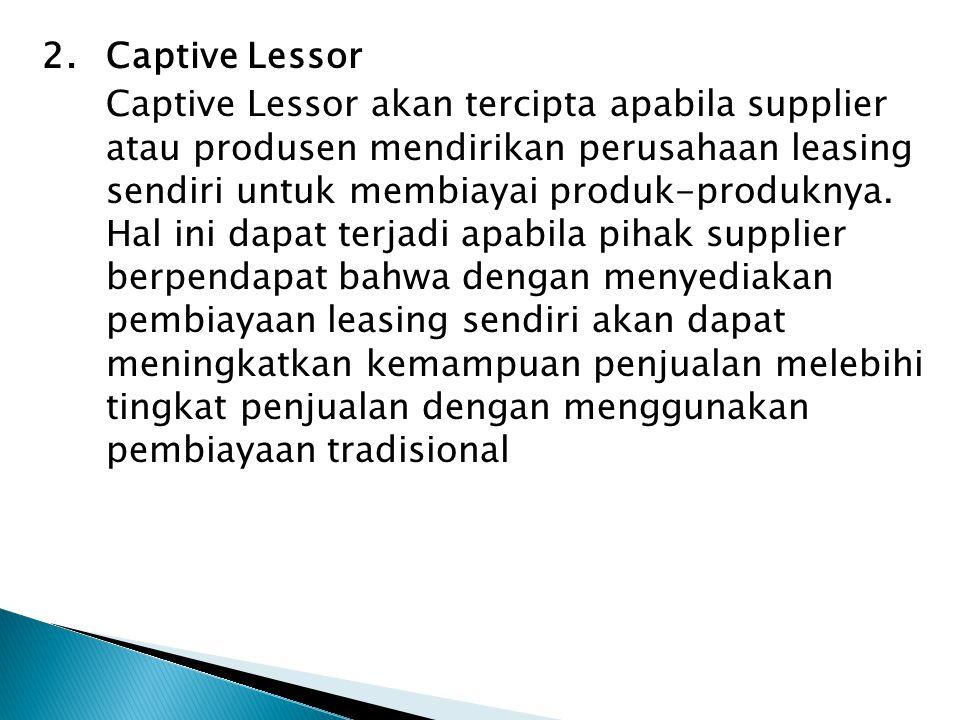 2. Captive Lessor Captive Lessor akan tercipta apabila supplier atau produsen mendirikan perusahaan leasing sendiri untuk membiayai produk-produknya.