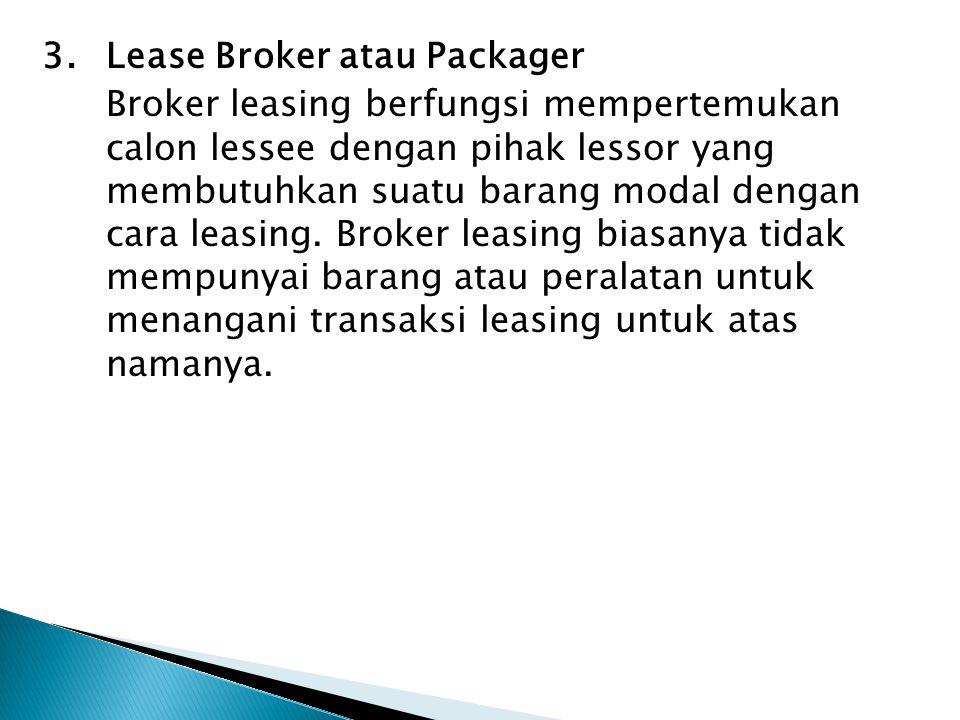 3. Lease Broker atau Packager Broker leasing berfungsi mempertemukan calon lessee dengan pihak lessor yang membutuhkan suatu barang modal dengan cara