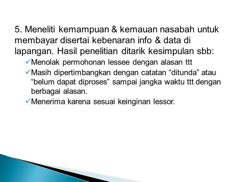5. Meneliti kemampuan & kemauan nasabah untuk membayar disertai kebenaran info & data di lapangan. Hasil penelitian ditarik kesimpulan sbb: Menolak pe