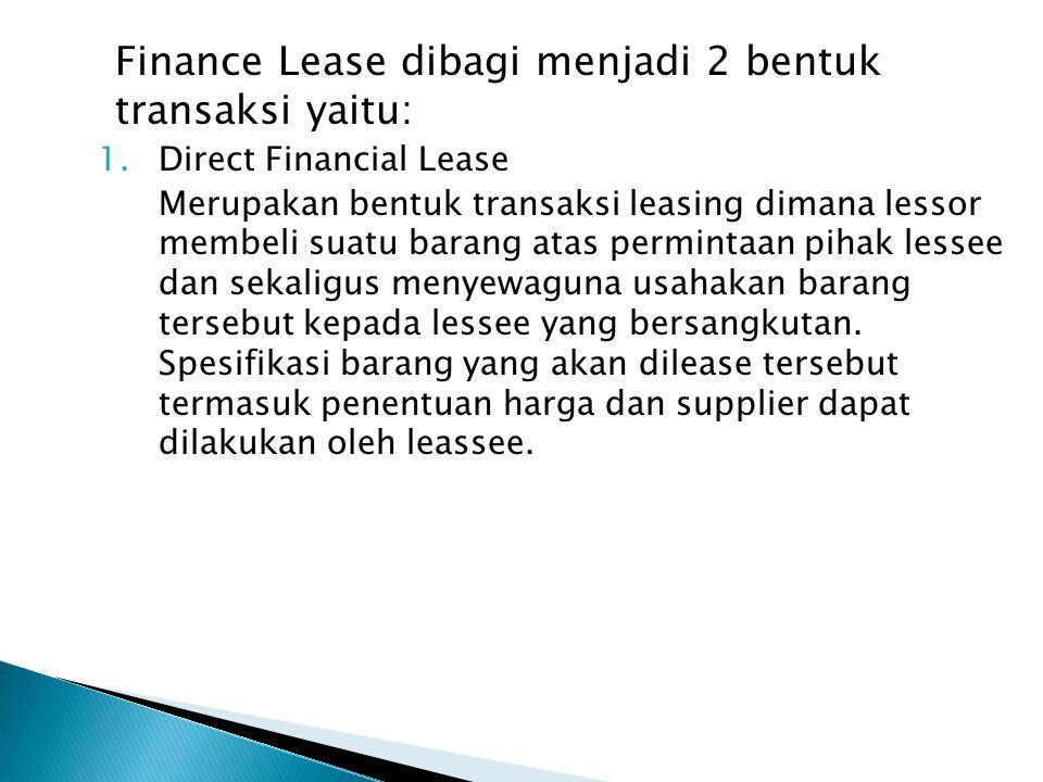 Finance Lease dibagi menjadi 2 bentuk transaksi yaitu: 1.Direct Financial Lease Merupakan bentuk transaksi leasing dimana lessor membeli suatu barang