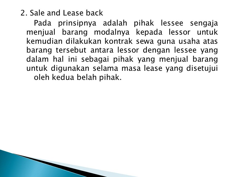 2. Sale and Lease back Pada prinsipnya adalah pihak lessee sengaja menjual barang modalnya kepada lessor untuk kemudian dilakukan kontrak sewa guna us