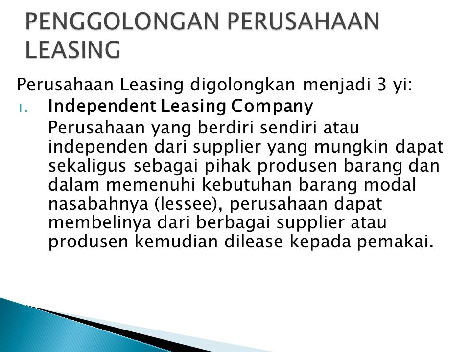 Perusahaan Leasing digolongkan menjadi 3 yi: 1. Independent Leasing Company Perusahaan yang berdiri sendiri atau independen dari supplier yang mungkin
