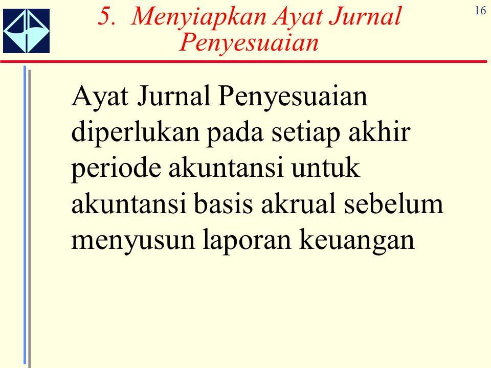 16 5. Menyiapkan Ayat Jurnal Penyesuaian Ayat Jurnal Penyesuaian diperlukan pada setiap akhir periode akuntansi untuk akuntansi basis akrual sebelum m