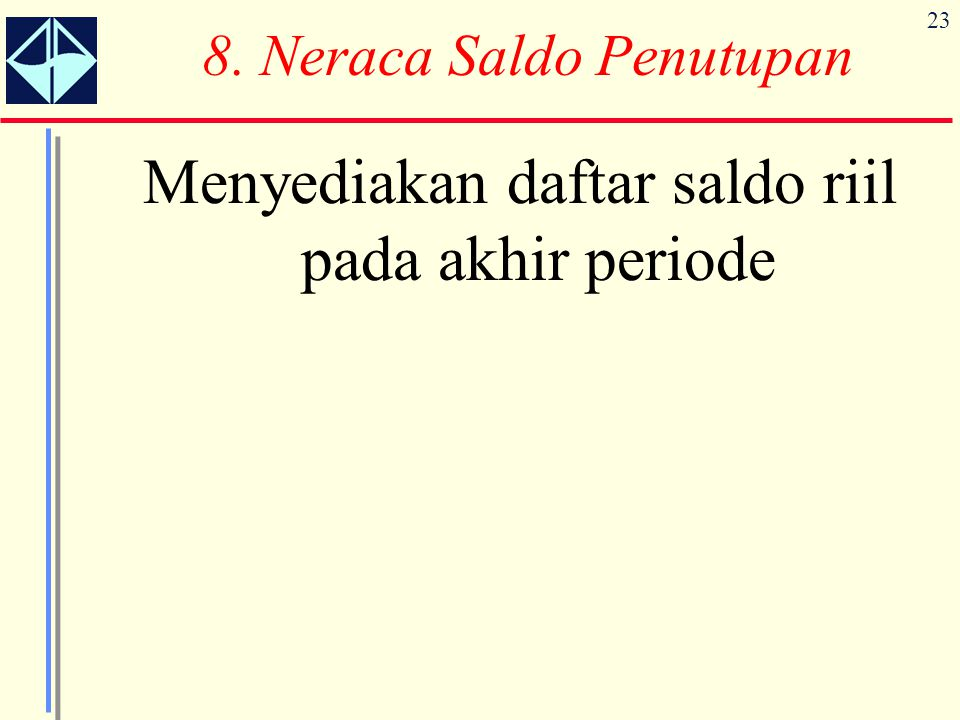 23 8. Neraca Saldo Penutupan Menyediakan daftar saldo riil pada akhir periode
