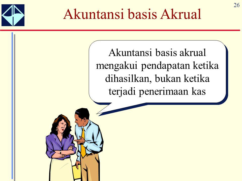 26 Akuntansi basis Akrual Akuntansi basis akrual mengakui pendapatan ketika dihasilkan, bukan ketika terjadi penerimaan kas