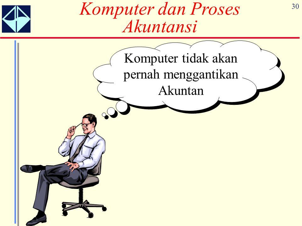 30 Komputer dan Proses Akuntansi Komputer tidak akan pernah menggantikan Akuntan