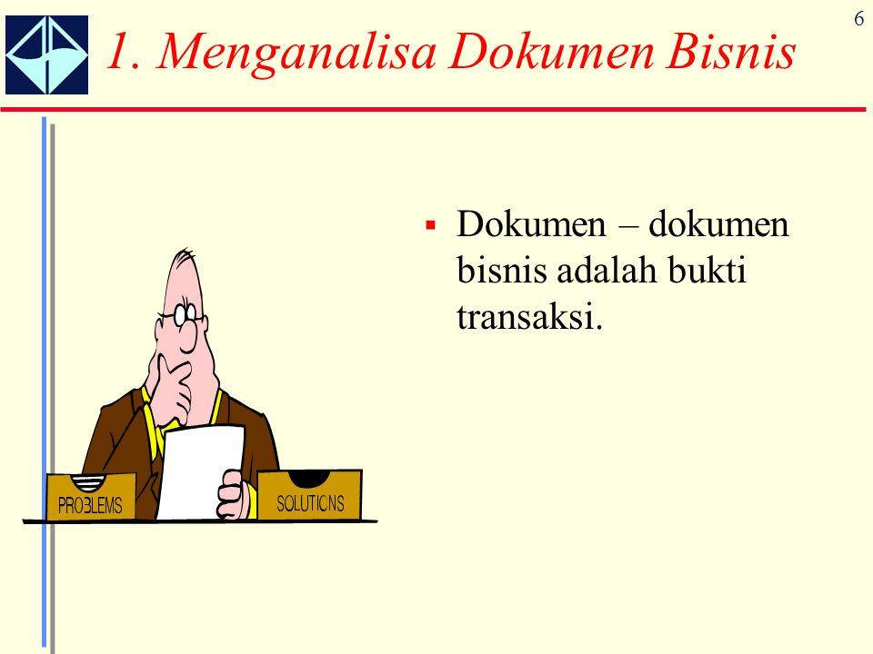 6 1. Menganalisa Dokumen Bisnis  Dokumen – dokumen bisnis adalah bukti transaksi.