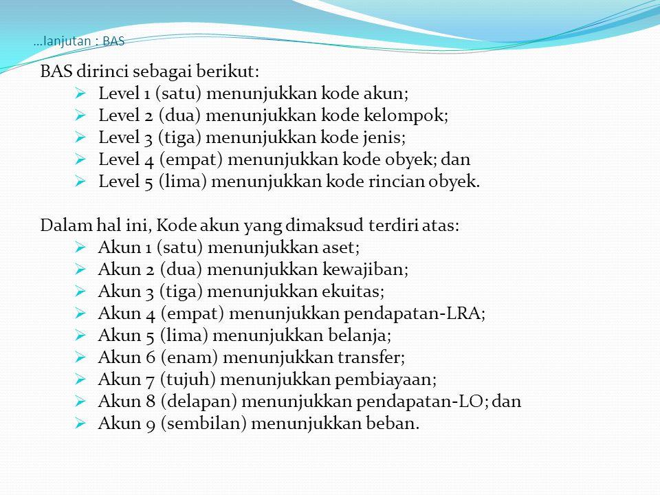 …lanjutan : BAS BAS dirinci sebagai berikut:  Level 1 (satu) menunjukkan kode akun;  Level 2 (dua) menunjukkan kode kelompok;  Level 3 (tiga) menunjukkan kode jenis;  Level 4 (empat) menunjukkan kode obyek; dan  Level 5 (lima) menunjukkan kode rincian obyek.