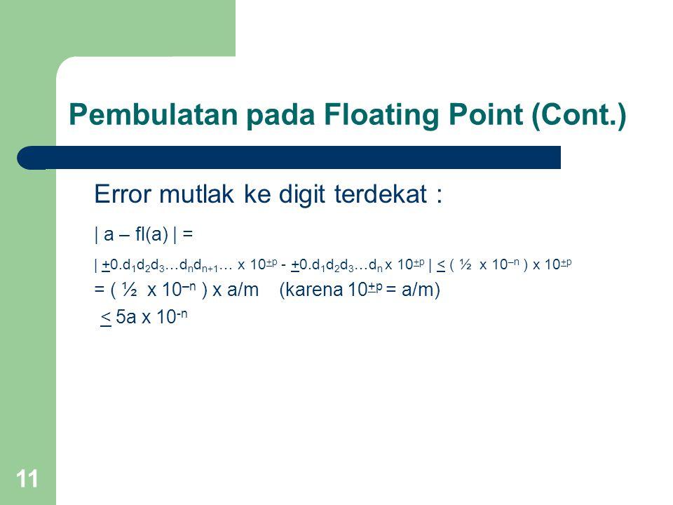 11 Error mutlak ke digit terdekat : | a – fl(a) | = | +0.d 1 d 2 d 3 …d n d n+1 … x 10 +p - +0.d 1 d 2 d 3 …d n x 10 +p | < ( ½ x 10 –n ) x 10 +p = ( ½ x 10 –n ) x a/m (karena 10 +p = a/m) < 5a x 10 -n Pembulatan pada Floating Point (Cont.)