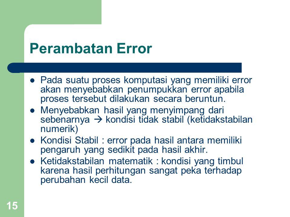 15 Perambatan Error Pada suatu proses komputasi yang memiliki error akan menyebabkan penumpukkan error apabila proses tersebut dilakukan secara beruntun.