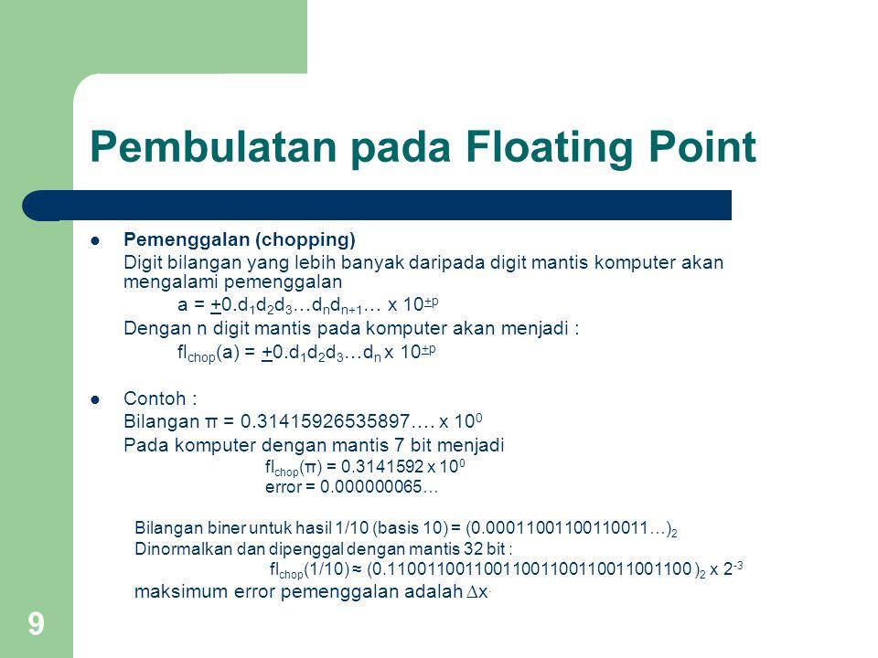 9 Pembulatan pada Floating Point Pemenggalan (chopping) Digit bilangan yang lebih banyak daripada digit mantis komputer akan mengalami pemenggalan a = +0.d 1 d 2 d 3 …d n d n+1 … x 10 +p Dengan n digit mantis pada komputer akan menjadi : fl chop (a) = +0.d 1 d 2 d 3 …d n x 10 +p Contoh : Bilangan π = 0.31415926535897….