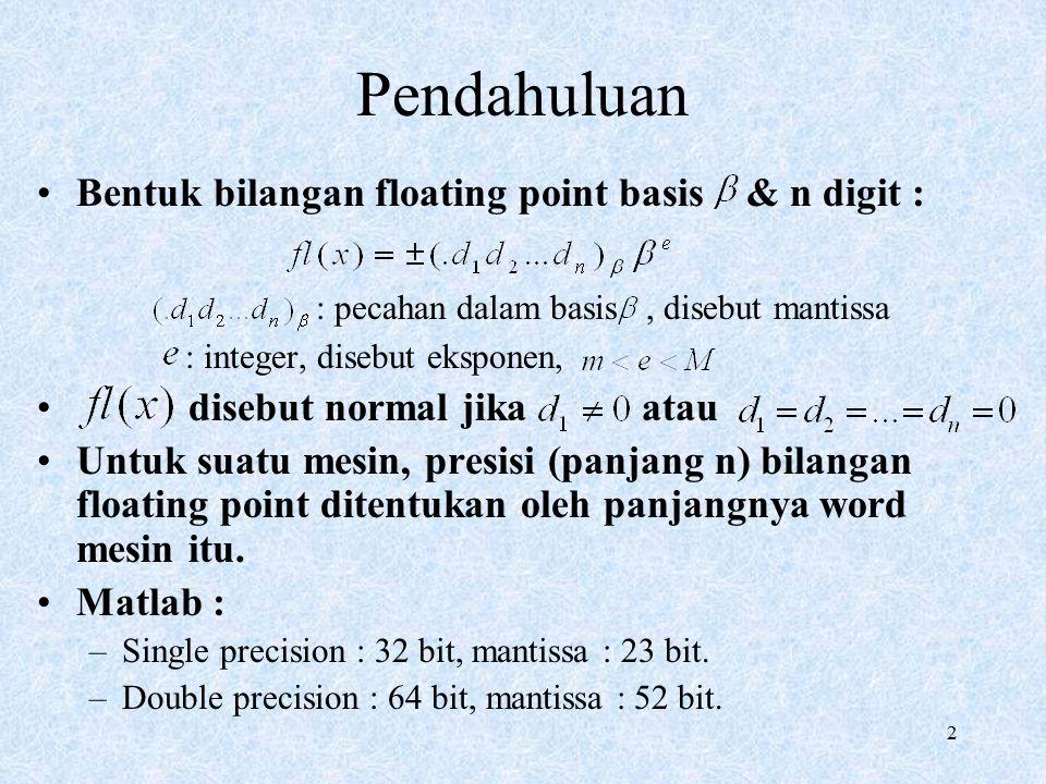 2 Pendahuluan Bentuk bilangan floating point basis & n digit : : pecahan dalam basis, disebut mantissa : integer, disebut eksponen, disebut normal jika atau Untuk suatu mesin, presisi (panjang n) bilangan floating point ditentukan oleh panjangnya word mesin itu.