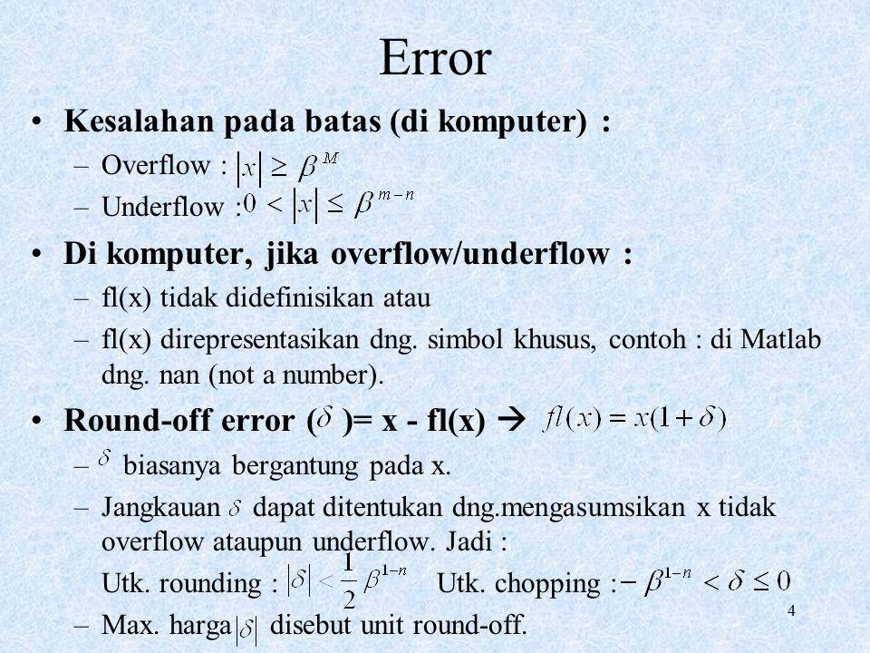 4 Error Kesalahan pada batas (di komputer) : –Overflow : –Underflow : Di komputer, jika overflow/underflow : –fl(x) tidak didefinisikan atau –fl(x) direpresentasikan dng.