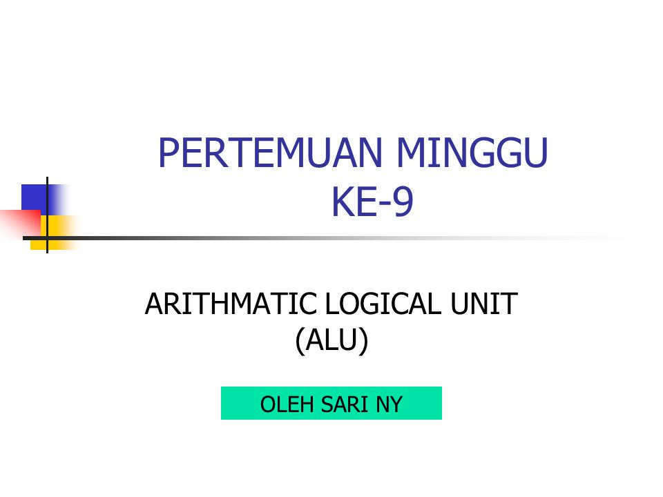 PERTEMUAN MINGGU KE-9 ARITHMATIC LOGICAL UNIT (ALU) OLEH SARI NY