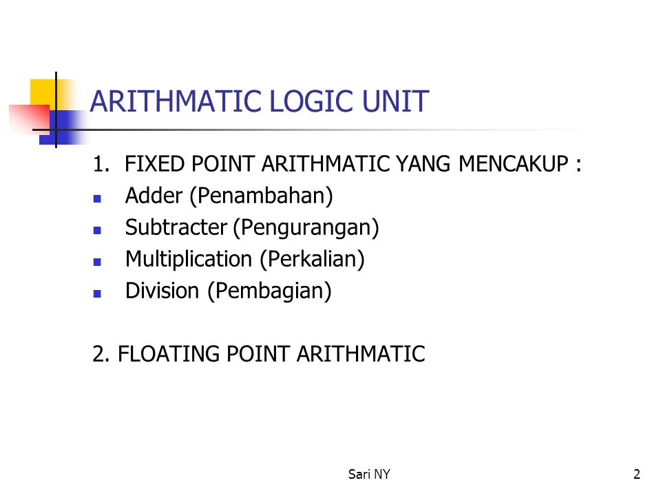 Sari NY2 ARITHMATIC LOGIC UNIT 1. FIXED POINT ARITHMATIC YANG MENCAKUP : Adder (Penambahan) Subtracter (Pengurangan) Multiplication (Perkalian) Divisi