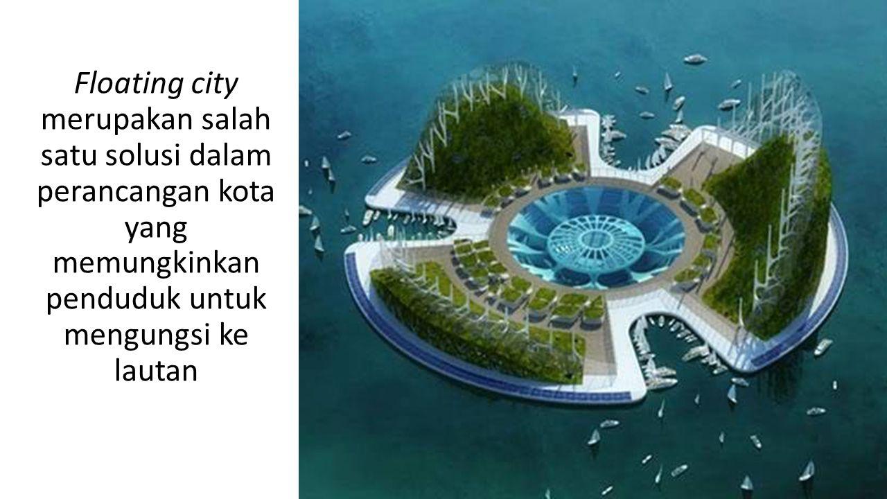 Floating city merupakan salah satu solusi dalam perancangan kota yang memungkinkan penduduk untuk mengungsi ke lautan
