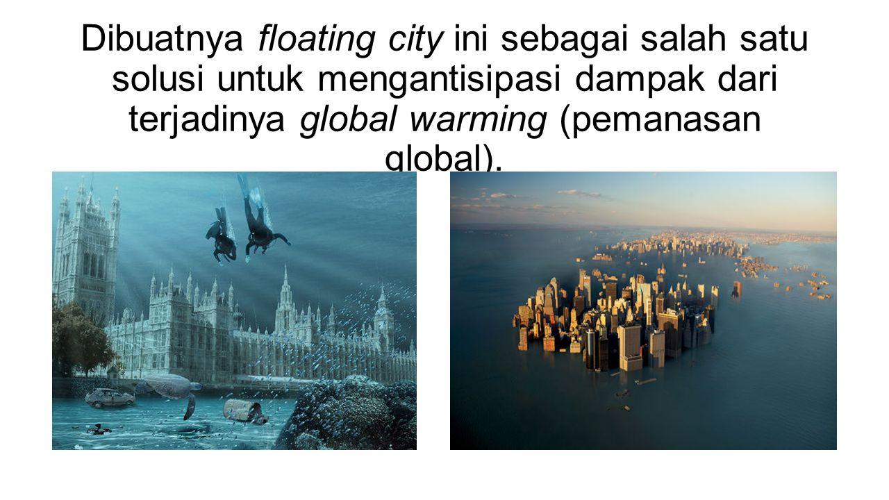 Dibuatnya floating city ini sebagai salah satu solusi untuk mengantisipasi dampak dari terjadinya global warming (pemanasan global).