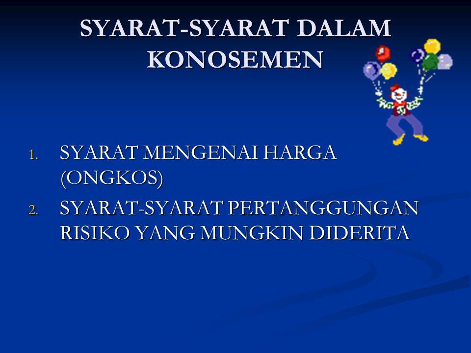 SYARAT-SYARAT DALAM KONOSEMEN 1. SYARAT MENGENAI HARGA (ONGKOS) 2. SYARAT-SYARAT PERTANGGUNGAN RISIKO YANG MUNGKIN DIDERITA