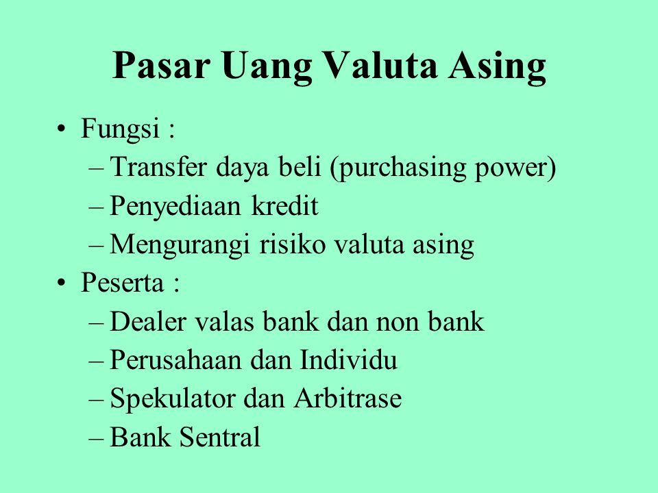 Pasar Uang Valuta Asing Fungsi : –Transfer daya beli (purchasing power) –Penyediaan kredit –Mengurangi risiko valuta asing Peserta : –Dealer valas ban