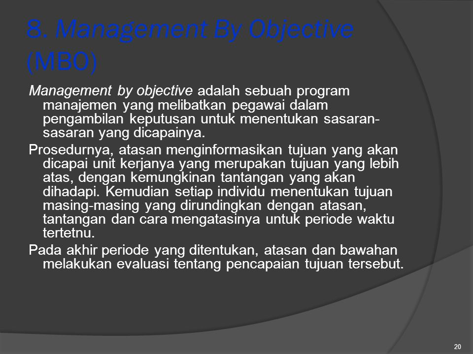 8. Management By Objective (MBO) Management by objective adalah sebuah program manajemen yang melibatkan pegawai dalam pengambilan keputusan untuk men