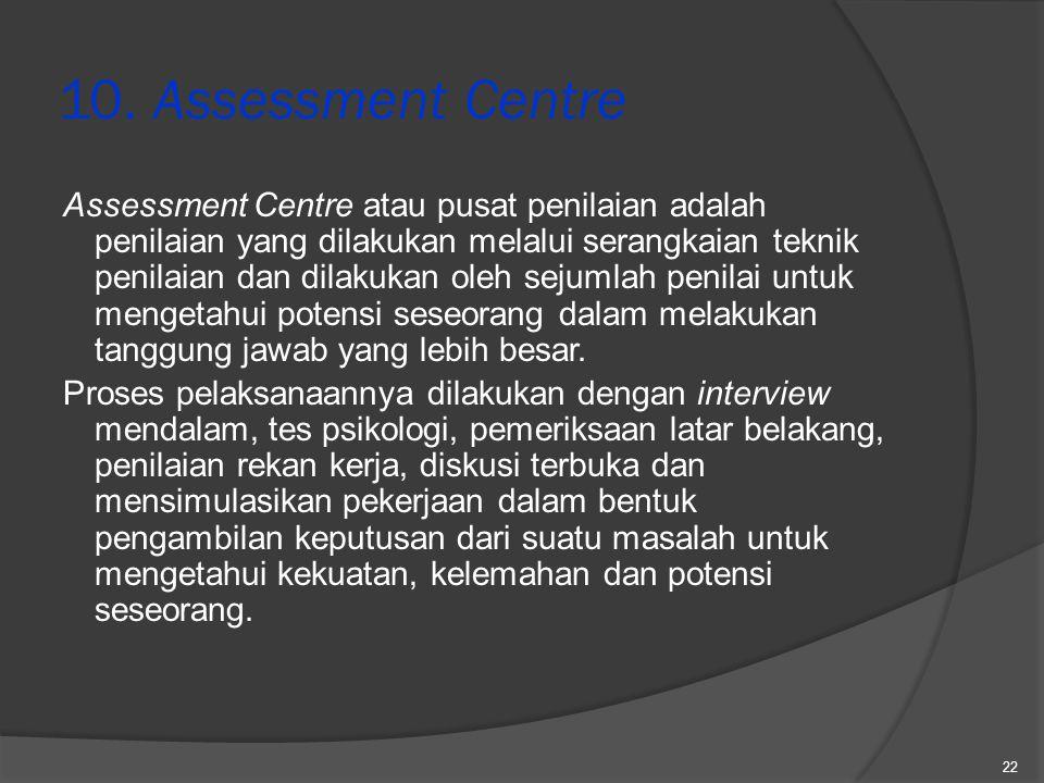 10. Assessment Centre Assessment Centre atau pusat penilaian adalah penilaian yang dilakukan melalui serangkaian teknik penilaian dan dilakukan oleh s