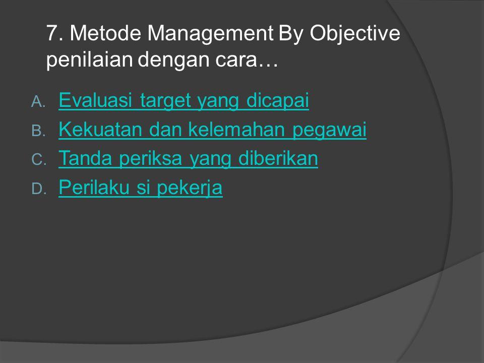 7. Metode Management By Objective penilaian dengan cara… A. Evaluasi target yang dicapai Evaluasi target yang dicapai B. Kekuatan dan kelemahan pegawa